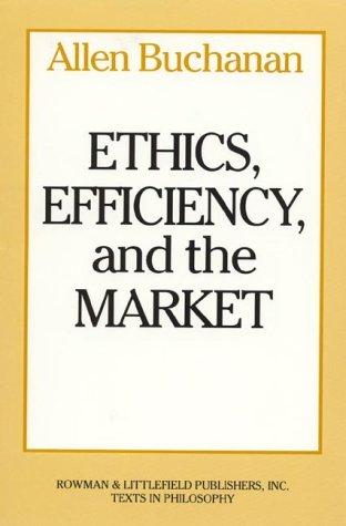 Ethics, efficiency, and the market by Allen E. Buchanan